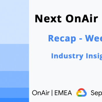 Google Cloud - Next OnAir EMEA - Recap - Week 1 Industry Insights